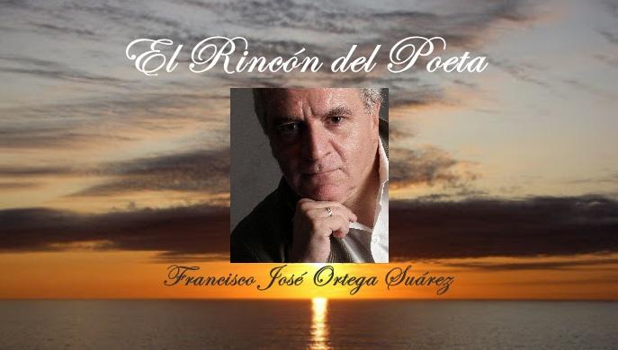 El Rincon del Poeta: Francisco José Ortega Suárez